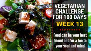 VEGETARIAN CHALLENGE FOR 100 DAYS, WEEK 13 NearyHengdotcom