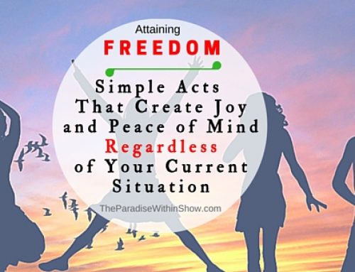 Attaining Freedom: Simple Acts That Create Joy and Peace of Mind Regardless of Your Current Situation